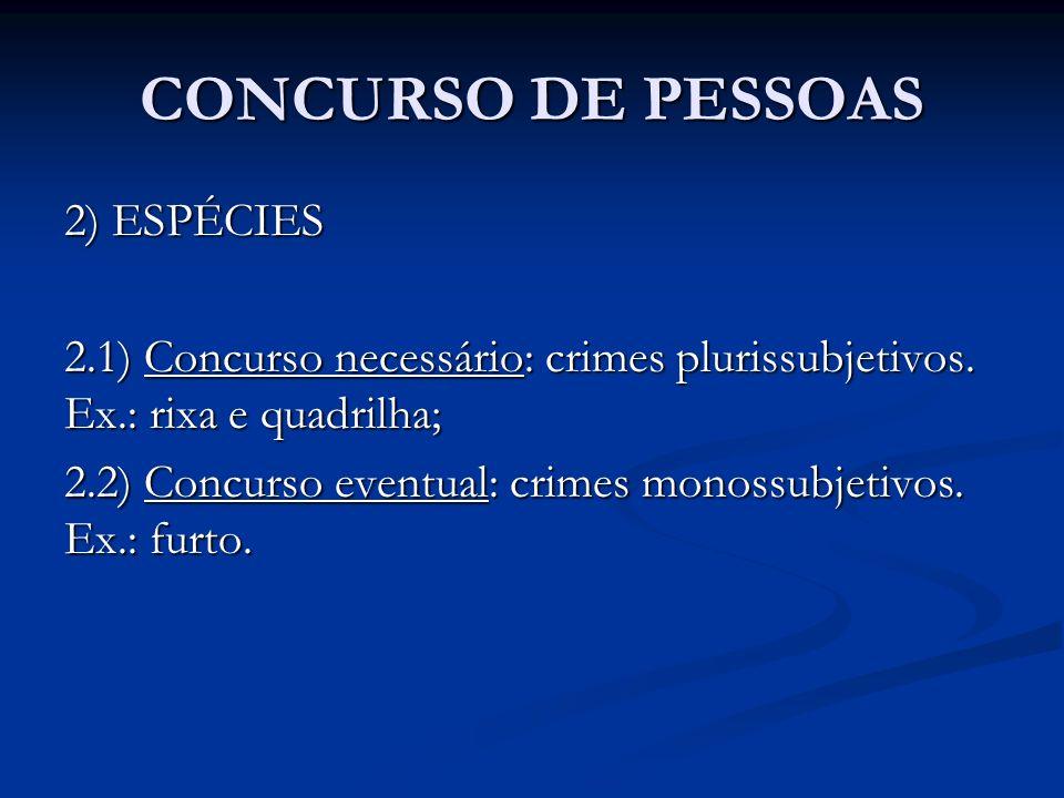 CONCURSO DE PESSOAS 2) ESPÉCIES 2.1) Concurso necessário: crimes plurissubjetivos. Ex.: rixa e quadrilha; 2.2) Concurso eventual: crimes monossubjetiv