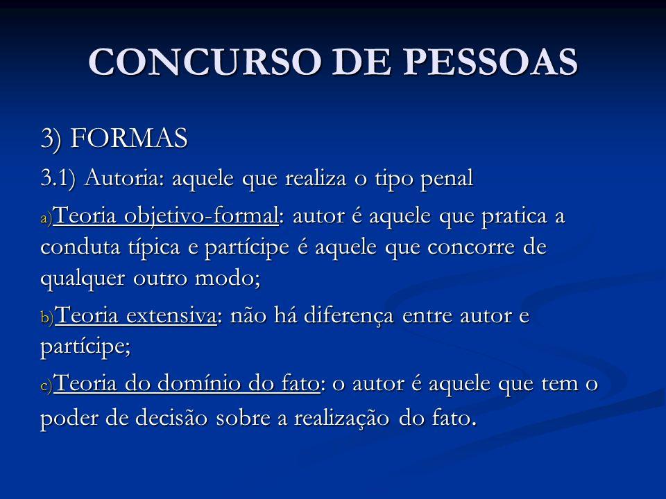 CONCURSO DE PESSOAS 3) FORMAS 3.1) Autoria: aquele que realiza o tipo penal a) Teoria objetivo-formal: autor é aquele que pratica a conduta típica e p