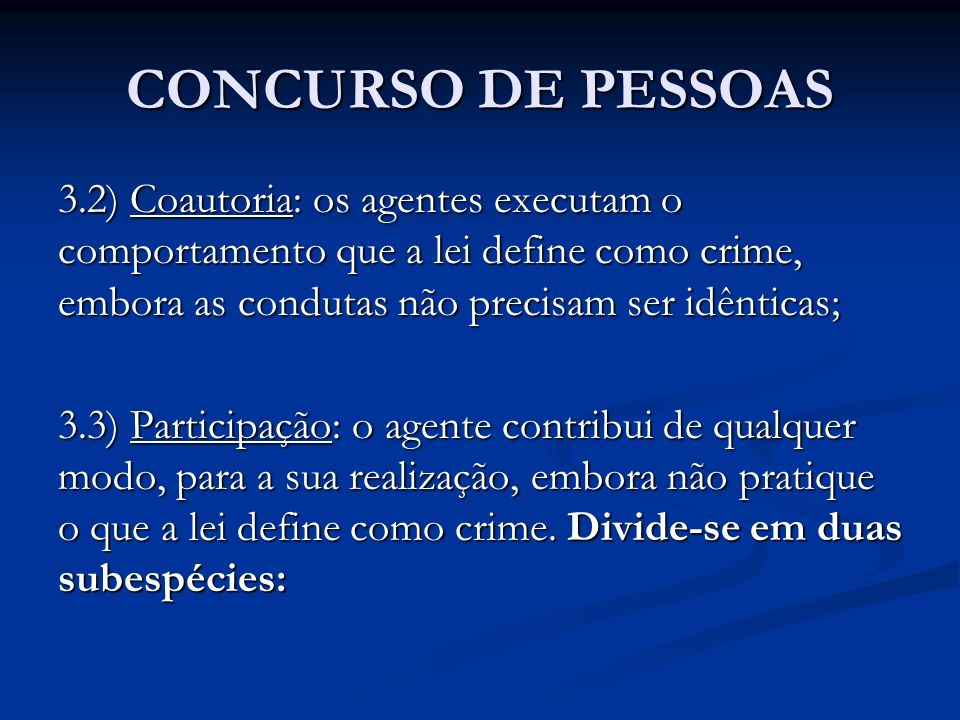 CONCURSO DE PESSOAS 3.2) SUBESPÉCIES DE PARTICIPAÇÃO: a) Participação moral (ou instigação): a pessoa contribui moralmente para o crime, agindo sobre a vontade do autor; b) Participação material (ou cumplicidade): a pessoa contribui materialmente para o crime.