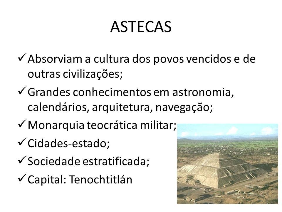 ASTECAS Absorviam a cultura dos povos vencidos e de outras civilizações; Grandes conhecimentos em astronomia, calendários, arquitetura, navegação; Mon