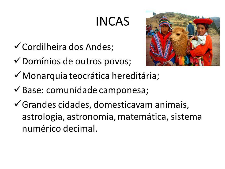 INCAS Cordilheira dos Andes; Domínios de outros povos; Monarquia teocrática hereditária; Base: comunidade camponesa; Grandes cidades, domesticavam ani