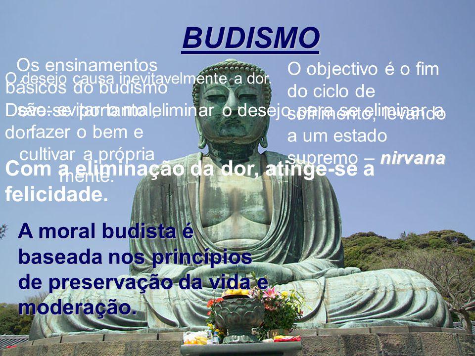 BUDISMO Os ensinamentos básicos do budismo são: evitar o mal, fazer o bem e cultivar a própria mente. nirvana O objectivo é o fim do ciclo de sofrimen