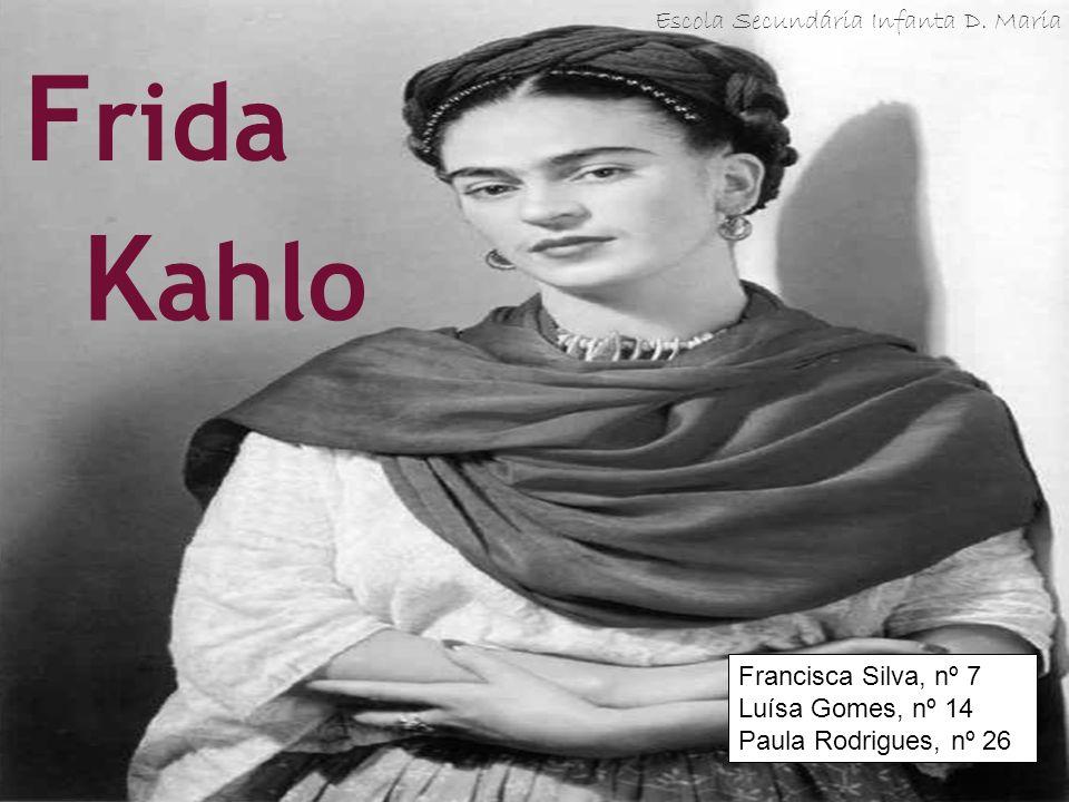 K ahlo F rida Francisca Silva, nº 7 Luísa Gomes, nº 14 Paula Rodrigues, nº 26 Escola Secundária Infanta D. Maria