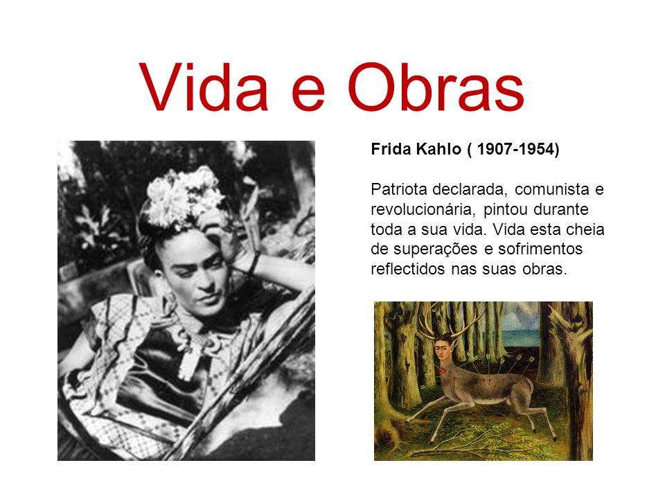 Vida e Obras Frida Kahlo ( 1907-1954) Patriota declarada, comunista e revolucionária, pintou durante toda a sua vida. Vida esta cheia de superações e