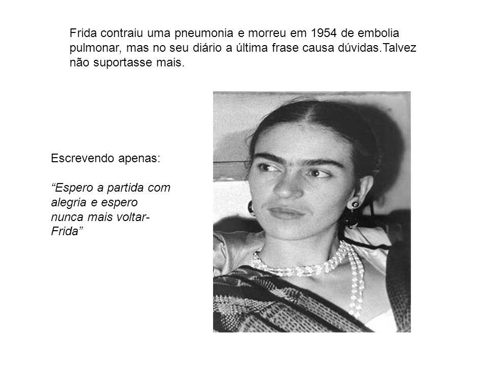 Frida contraiu uma pneumonia e morreu em 1954 de embolia pulmonar, mas no seu diário a última frase causa dúvidas.Talvez não suportasse mais. Escreven