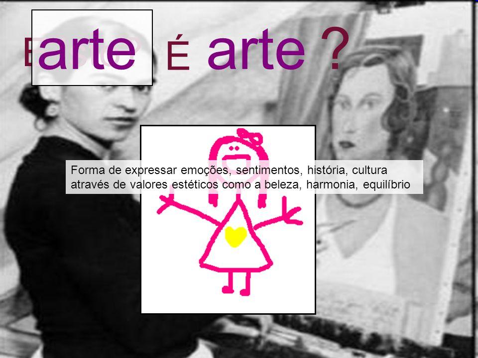E isto? arte É ? Forma de expressar emoções, sentimentos, história, cultura através de valores estéticos como a beleza, harmonia, equilíbrio