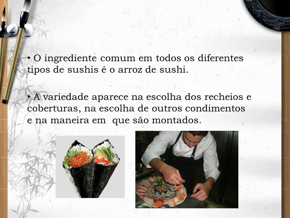 O ingrediente comum em todos os diferentes tipos de sushis é o arroz de sushi. A variedade aparece na escolha dos recheios e coberturas, na escolha de