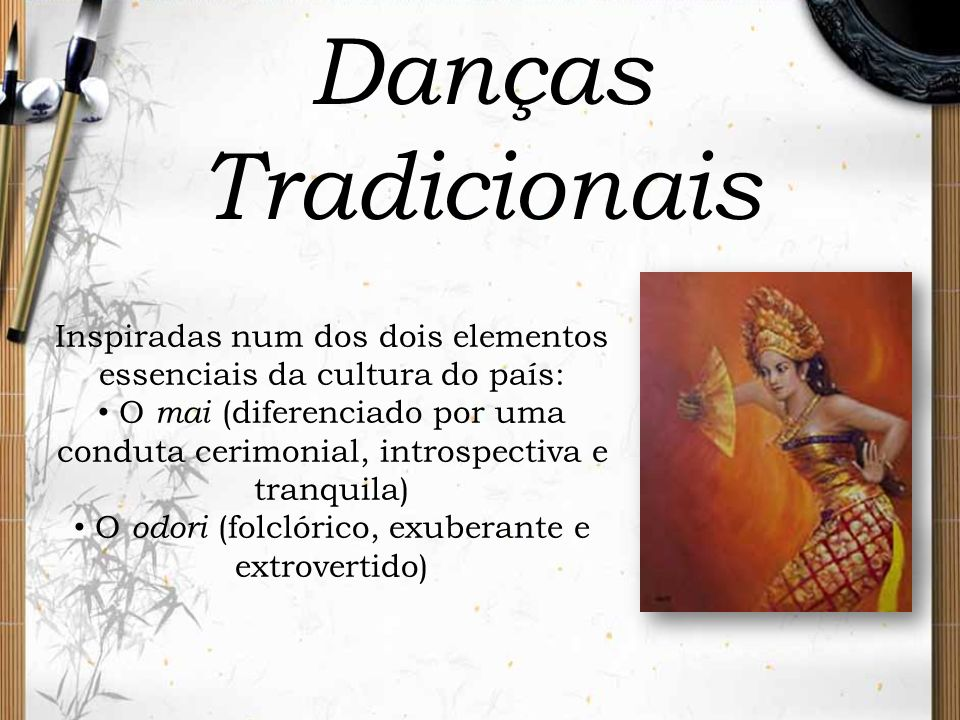 Danças Tradicionais Inspiradas num dos dois elementos essenciais da cultura do país: O mai (diferenciado por uma conduta cerimonial, introspectiva e t