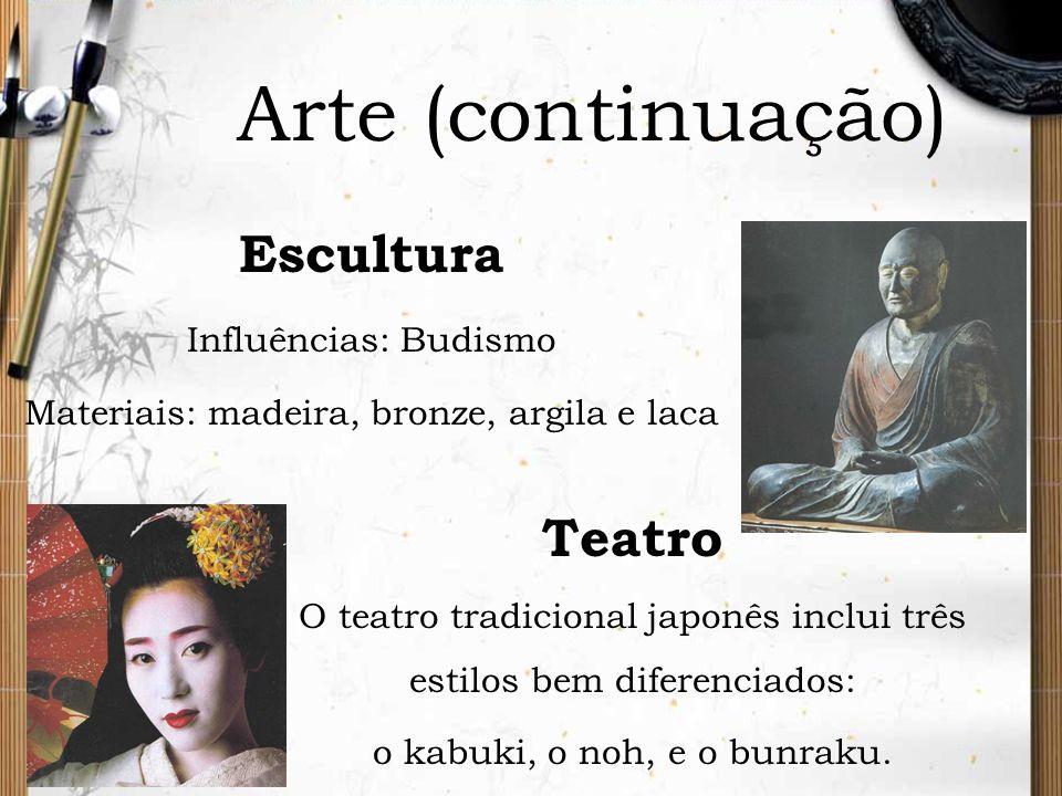 Arte (continuação) Escultura Influências: Budismo Materiais: madeira, bronze, argila e laca Teatro O teatro tradicional japonês inclui três estilos be