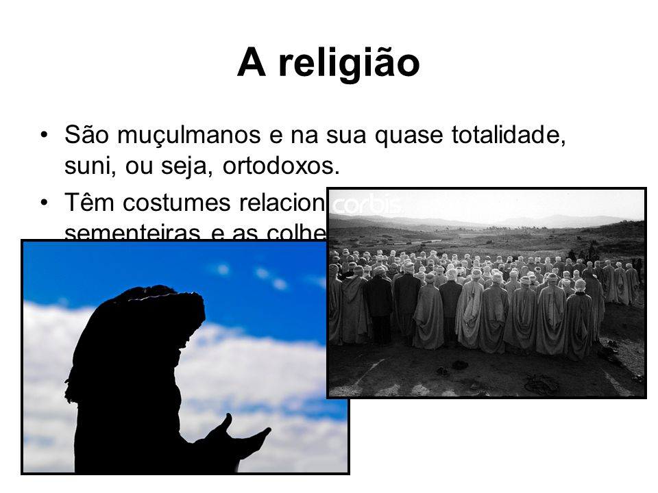 A religião São muçulmanos e na sua quase totalidade, suni, ou seja, ortodoxos. Têm costumes relacionados com as sementeiras e as colheitas, com procis