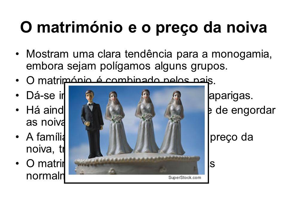 O matrimónio e o preço da noiva Mostram uma clara tendência para a monogamia, embora sejam polígamos alguns grupos. O matrimónio é combinado pelos pai