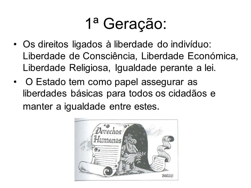 1ª Geração: Os direitos ligados à liberdade do indivíduo: Liberdade de Consciência, Liberdade Económica, Liberdade Religiosa, Igualdade perante a lei.
