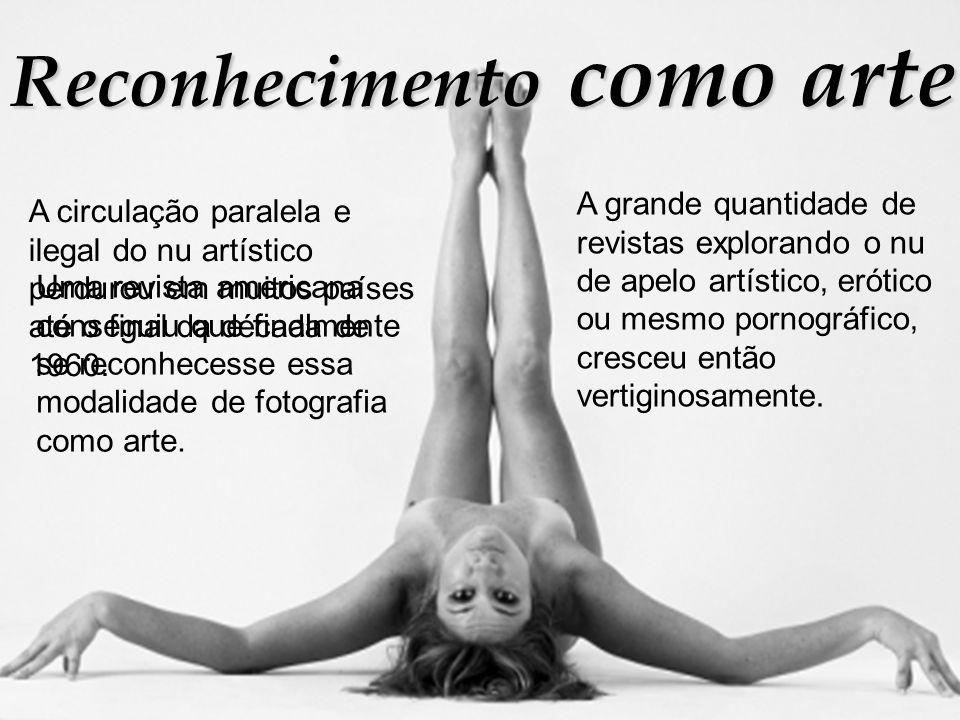 Reconhecimento como arte A circulação paralela e ilegal do nu artístico perdurou em muitos países até o final da década de 1960. Uma revista americana