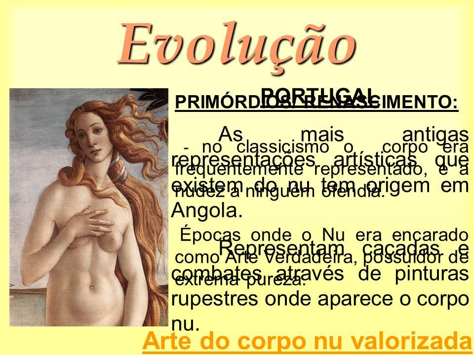 Evolução PRIMÓRDIOS/ RENASCIMENTO: - no classicismo o corpo era frequentemente representado, e a nudez a ninguém ofendia. Épocas onde o Nu era encarad