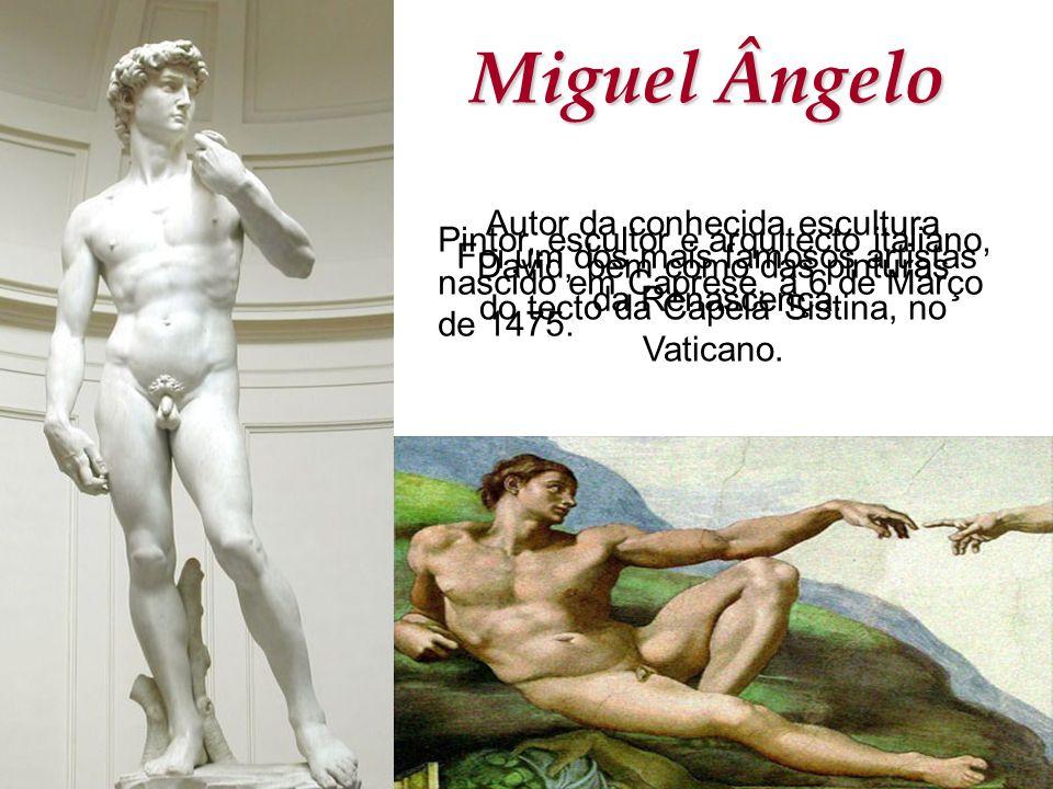 Miguel Ângelo Pintor, escultor e arquitecto italiano, nascido em Caprese, a 6 de Março de 1475. Foi um dos mais famosos artistas da Renascença. Autor