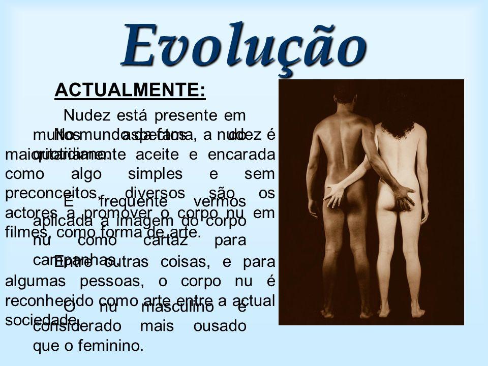Evolução ACTUALMENTE: Nudez está presente em muitos aspectos do quotidiano. É frequente vermos aplicada a imagem do corpo nu como cartaz para campanha