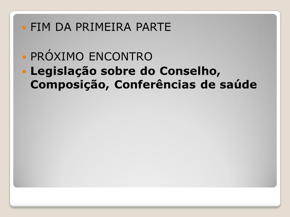 FIM DA PRIMEIRA PARTE PRÓXIMO ENCONTRO Legislação sobre do Conselho, Composição, Conferências de saúde