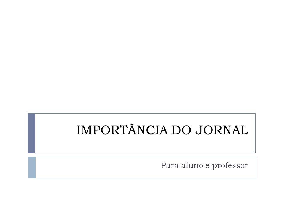 IMPORTÂNCIA DO JORNAL Para aluno e professor