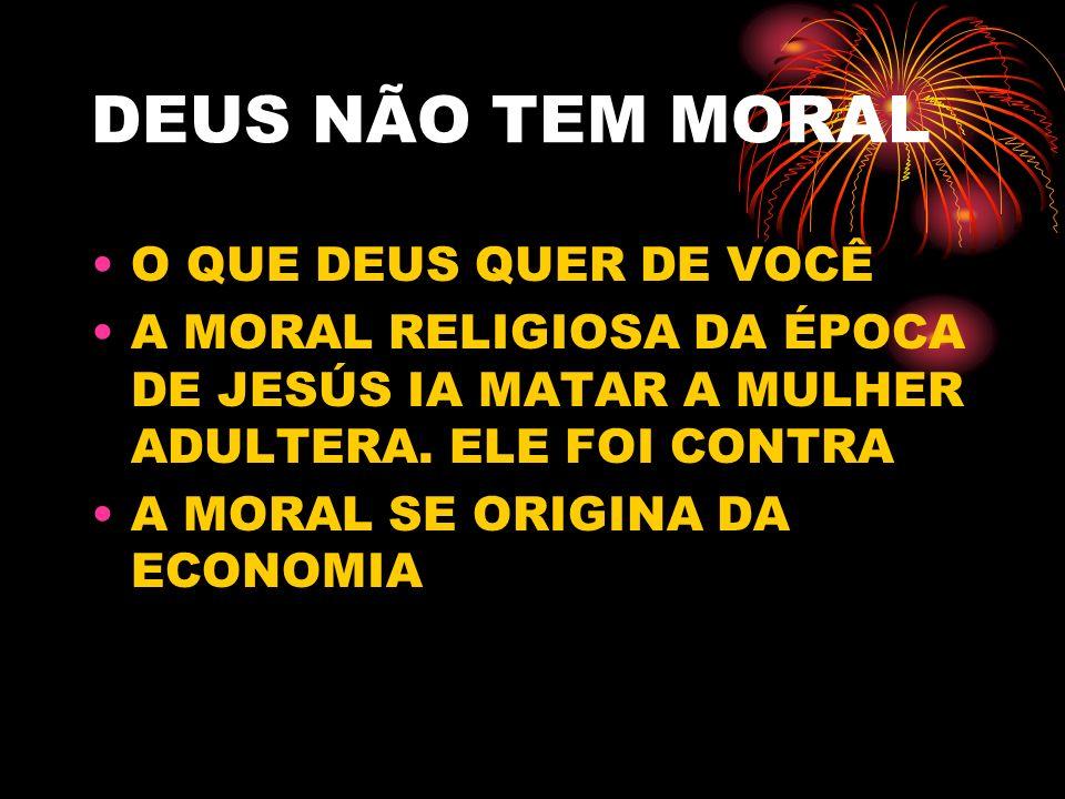 DEUS NÃO TEM MORAL O QUE DEUS QUER DE VOCÊ A MORAL RELIGIOSA DA ÉPOCA DE JESÚS IA MATAR A MULHER ADULTERA. ELE FOI CONTRA A MORAL SE ORIGINA DA ECONOM