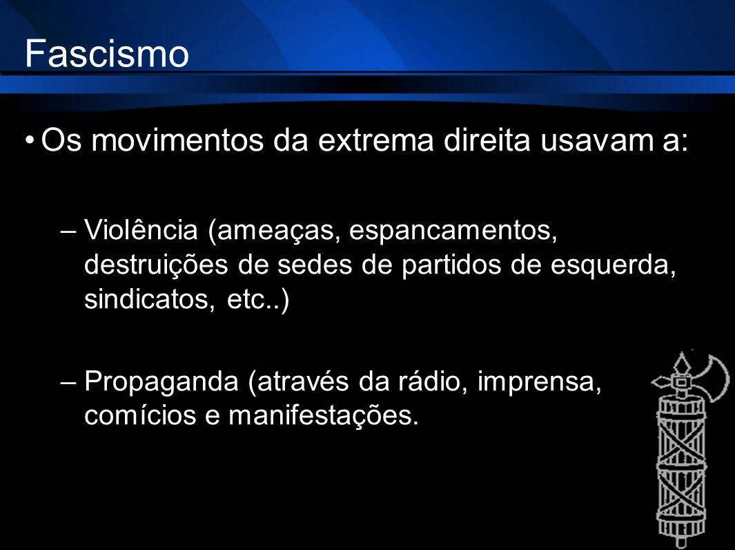 Fascismo Os movimentos da extrema direita usavam a: –Violência (ameaças, espancamentos, destruições de sedes de partidos de esquerda, sindicatos, etc.