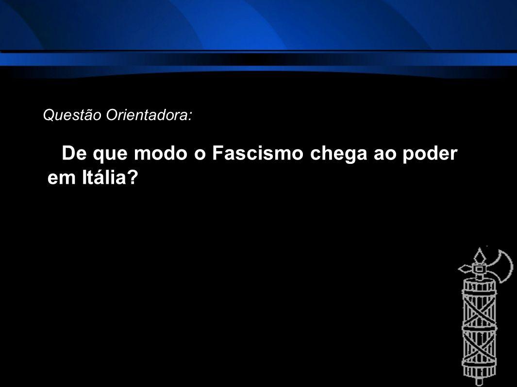 De que modo o Fascismo chega ao poder em Itália? Questão Orientadora: