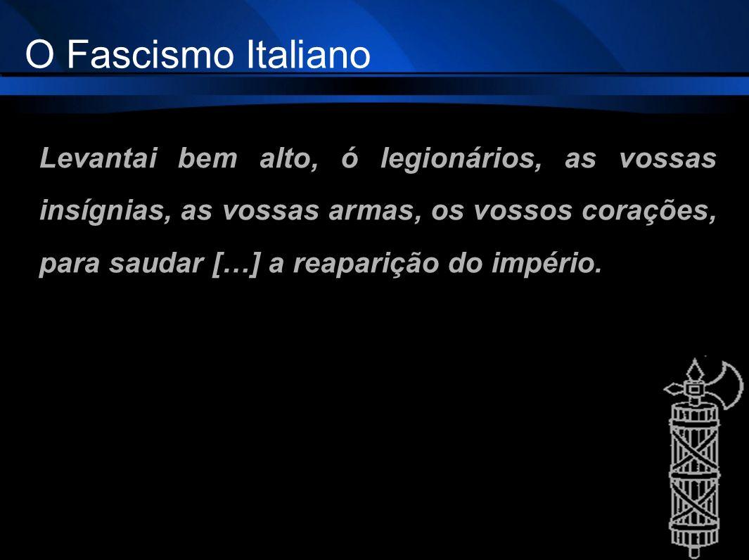 Levantai bem alto, ó legionários, as vossas insígnias, as vossas armas, os vossos corações, para saudar […] a reaparição do império. O Fascismo Italia