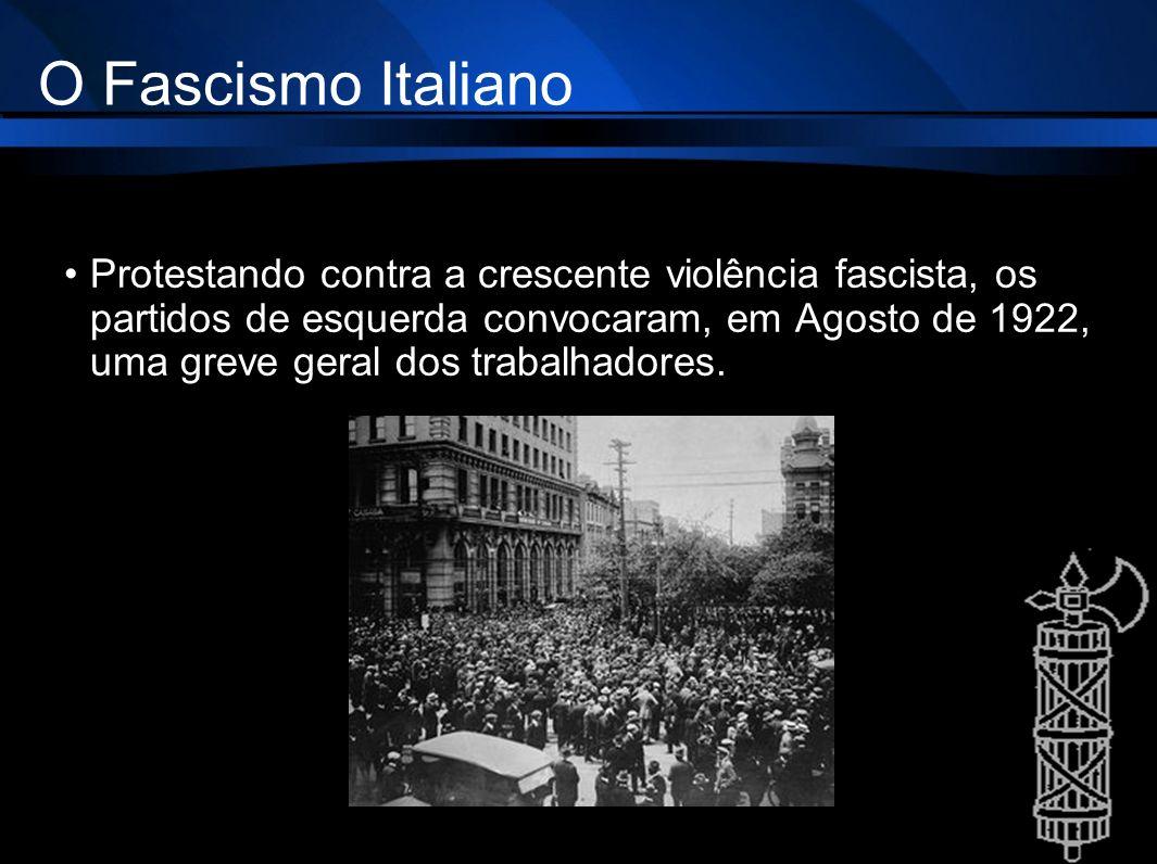 O Fascismo Italiano Protestando contra a crescente violência fascista, os partidos de esquerda convocaram, em Agosto de 1922, uma greve geral dos trab