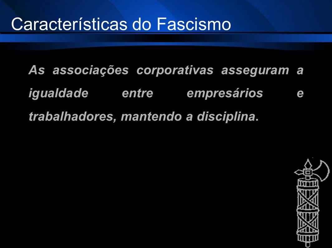 As associações corporativas asseguram a igualdade entre empresários e trabalhadores, mantendo a disciplina. Características do Fascismo