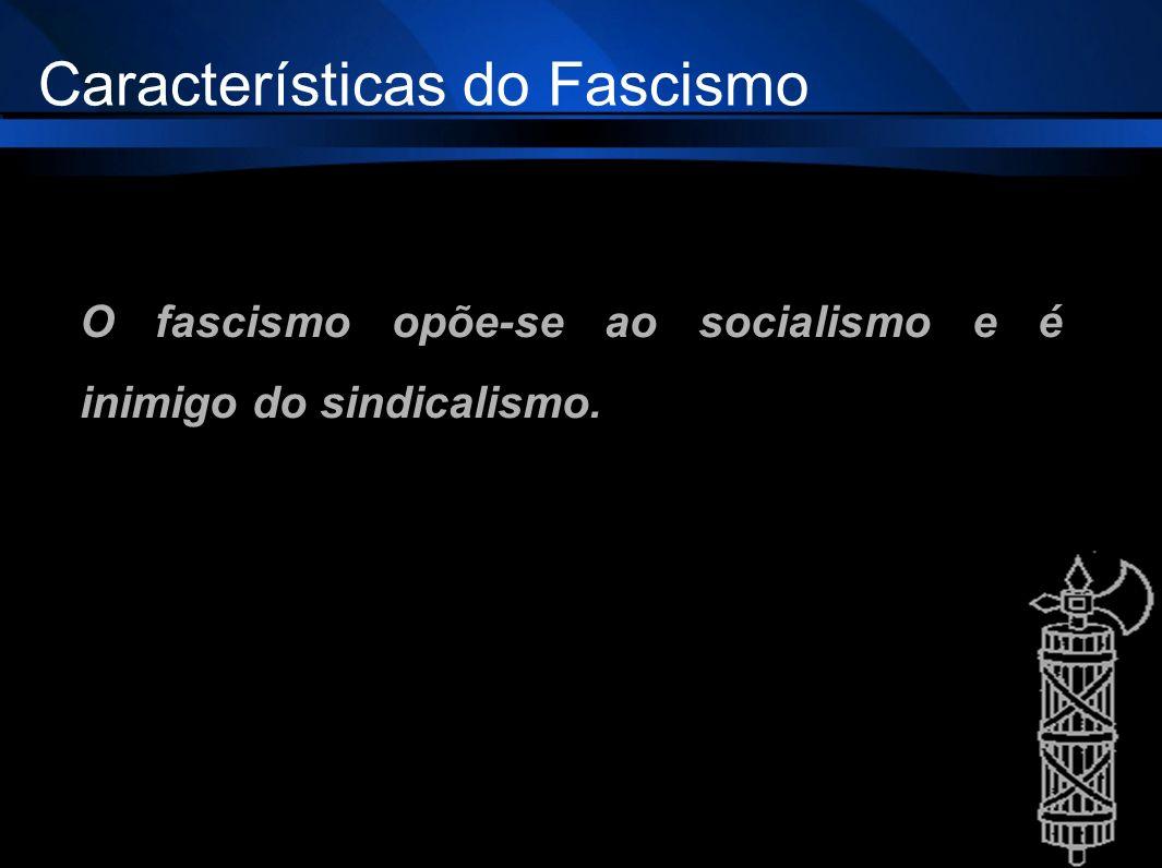 O fascismo opõe-se ao socialismo e é inimigo do sindicalismo. Características do Fascismo