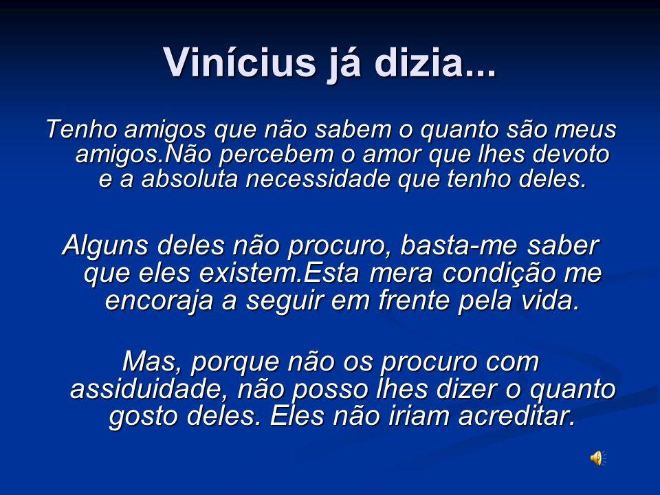 Vinícius já dizia... Tenho amigos que não sabem o quanto são meus amigos.Não percebem o amor que lhes devoto e a absoluta necessidade que tenho deles.
