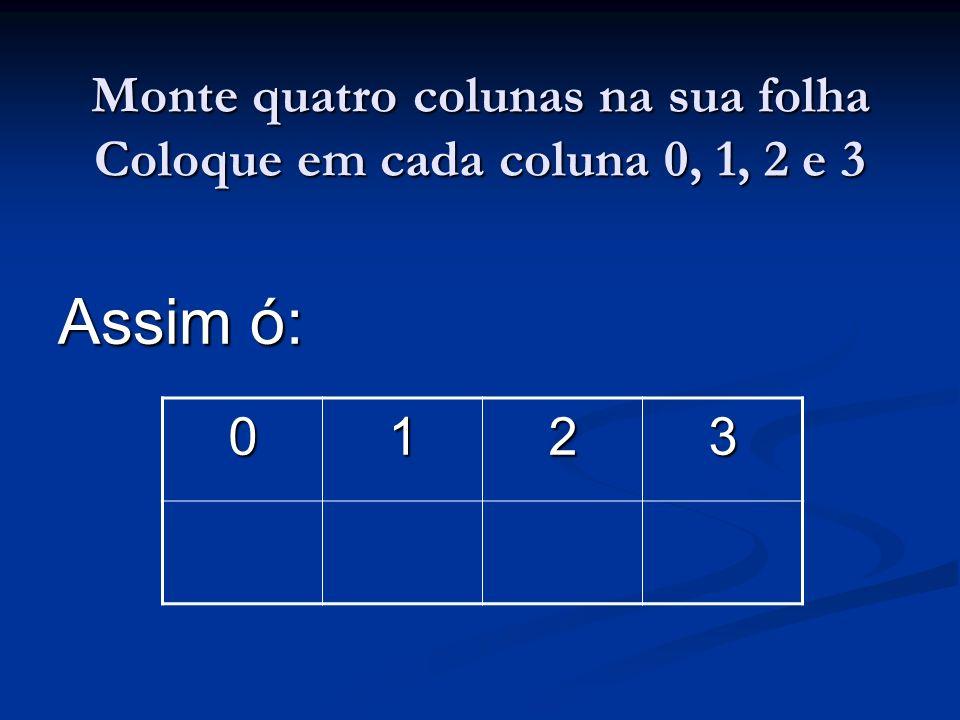 Monte quatro colunas na sua folha Coloque em cada coluna 0, 1, 2 e 3 Assim ó: 0123