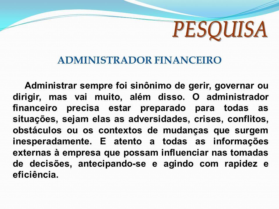 ADMINISTRADOR FINANCEIRO Administrar sempre foi sinônimo de gerir, governar ou dirigir, mas vai muito, além disso. O administrador financeiro precisa