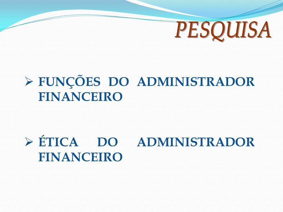 FUNÇÕES DO ADMINISTRADOR FINANCEIRO ÉTICA DO ADMINISTRADOR FINANCEIRO