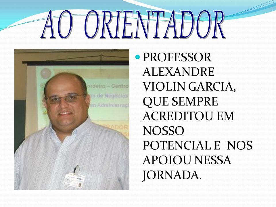 PROFESSOR ALEXANDRE VIOLIN GARCIA, QUE SEMPRE ACREDITOU EM NOSSO POTENCIAL E NOS APOIOU NESSA JORNADA.