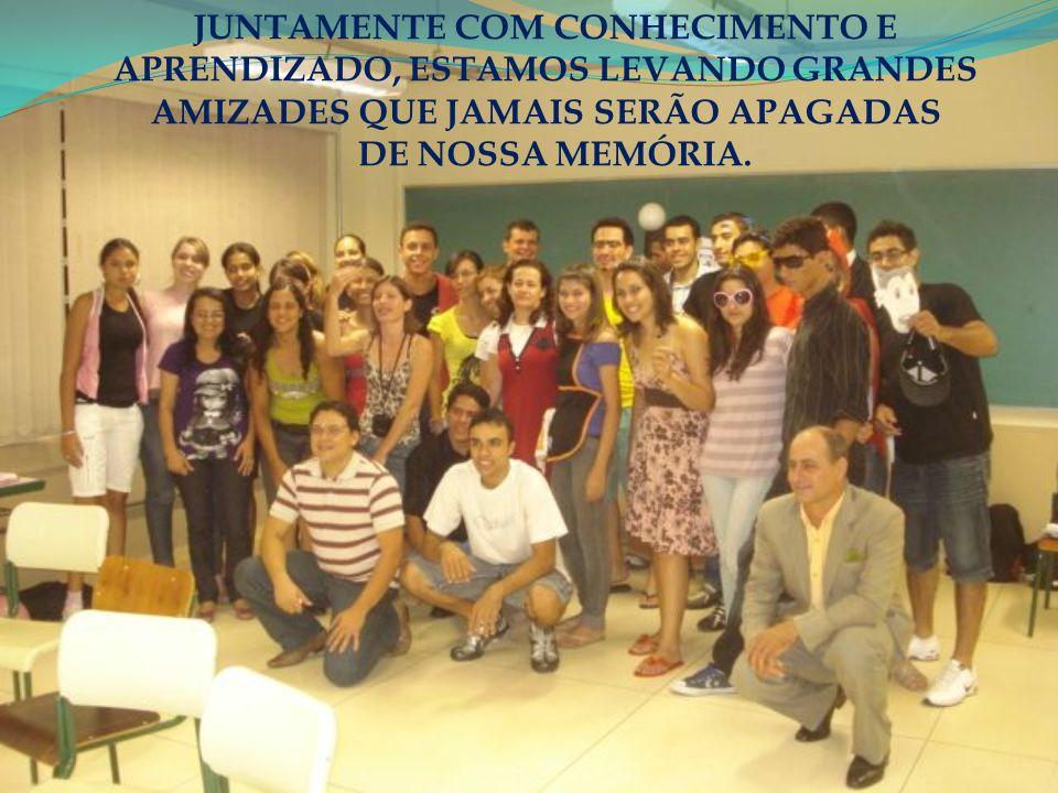 JUNTAMENTE COM CONHECIMENTO E APRENDIZADO, ESTAMOS LEVANDO GRANDES AMIZADES QUE JAMAIS SERÃO APAGADAS DE NOSSA MEMÓRIA.