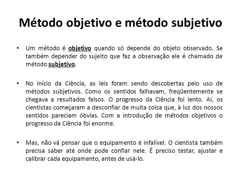 Método objetivo e método subjetivo Um método é objetivo quando só depende do objeto observado. Se também depender do sujeito que faz a observação ele