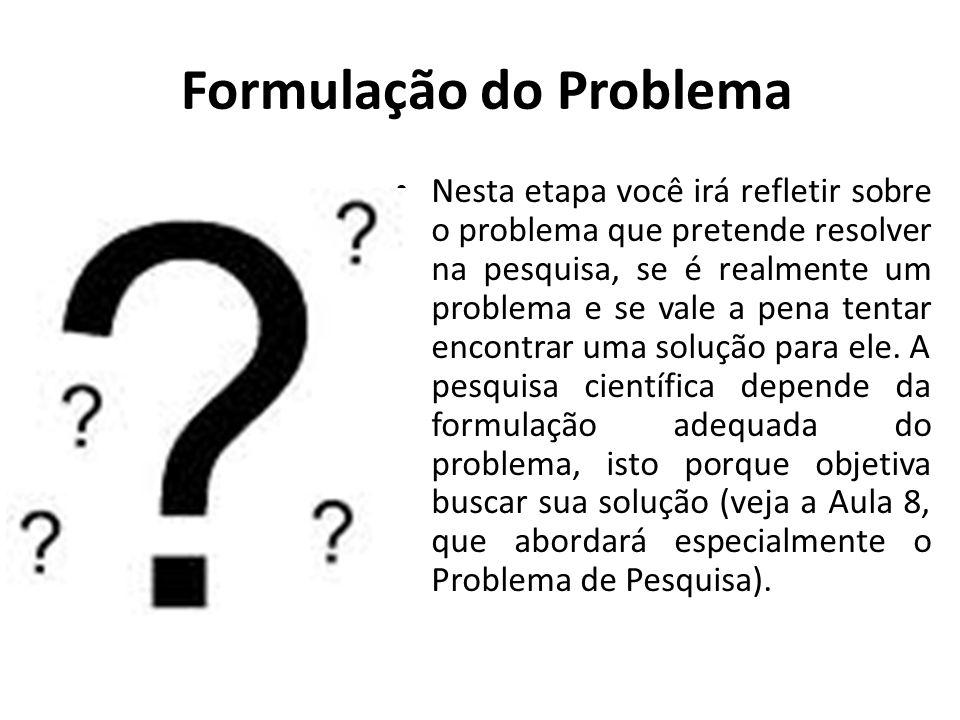 Formulação do Problema Nesta etapa você irá refletir sobre o problema que pretende resolver na pesquisa, se é realmente um problema e se vale a pena t
