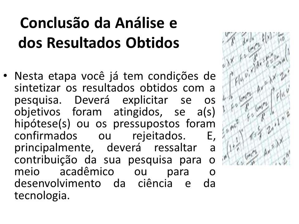 Conclusão da Análise e dos Resultados Obtidos Nesta etapa você já tem condições de sintetizar os resultados obtidos com a pesquisa. Deverá explicitar