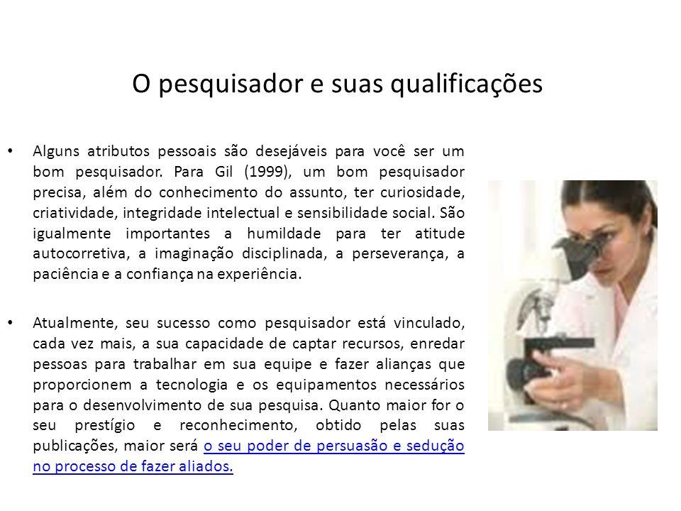O pesquisador e suas qualificações Alguns atributos pessoais são desejáveis para você ser um bom pesquisador. Para Gil (1999), um bom pesquisador prec