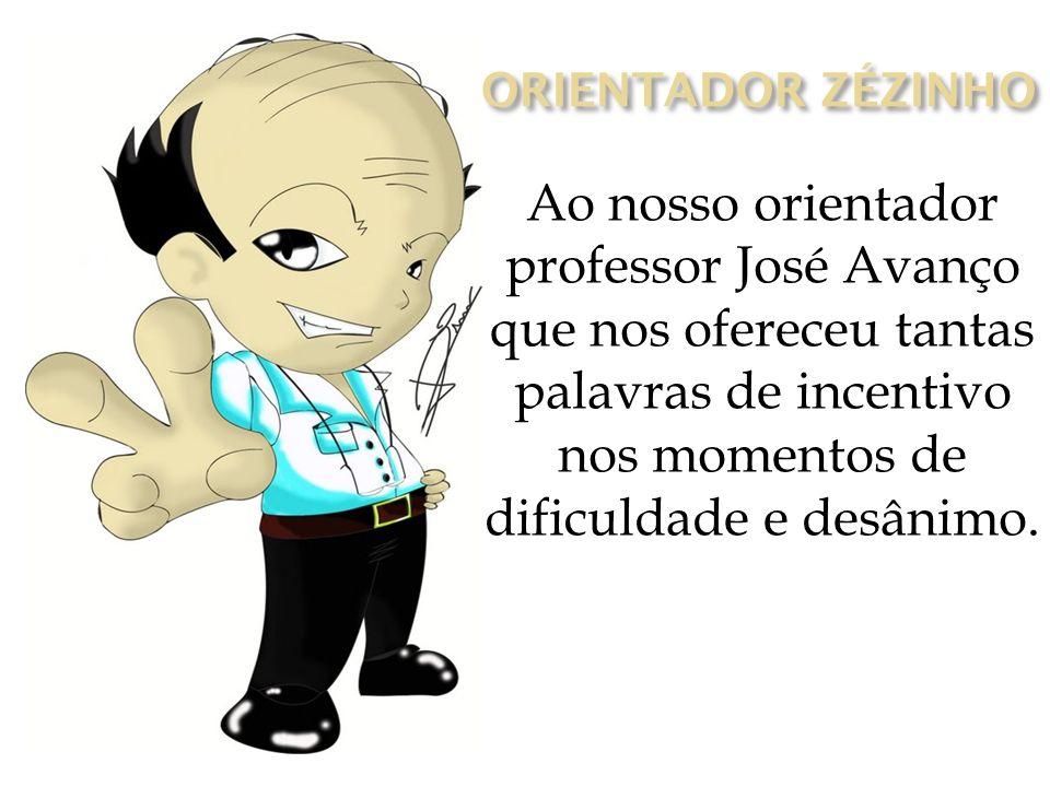 Ao nosso orientador professor José Avanço que nos ofereceu tantas palavras de incentivo nos momentos de dificuldade e desânimo.