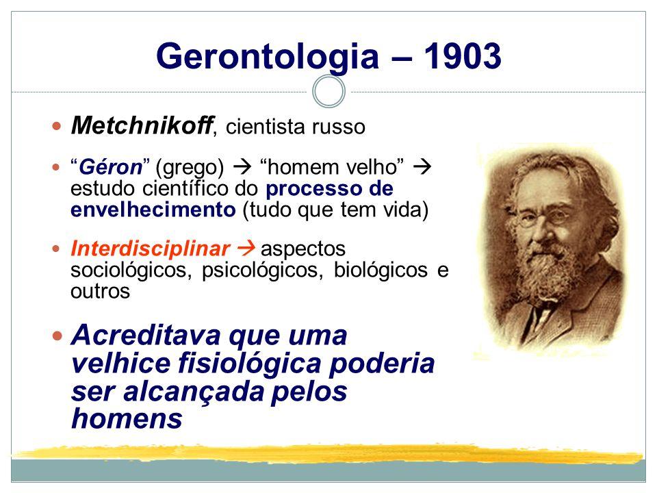 Gerontologia – 1903 Metchnikoff, cientista russo Géron (grego) homem velho estudo científico do processo de envelhecimento (tudo que tem vida) Interdi