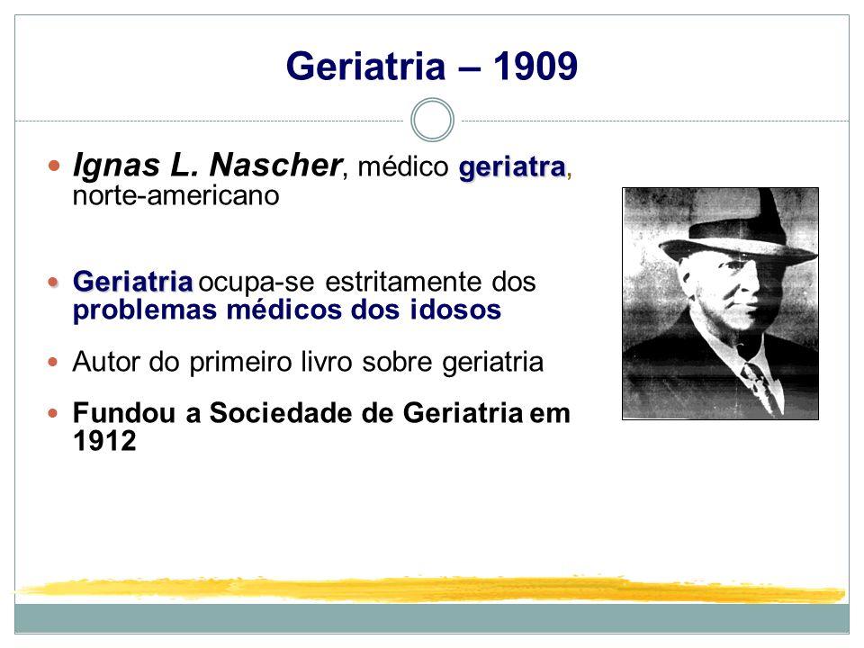 Geriatria – 1909 geriatra Ignas L. Nascher, médico geriatra, norte-americano Geriatria Geriatria ocupa-se estritamente dos problemas médicos dos idoso