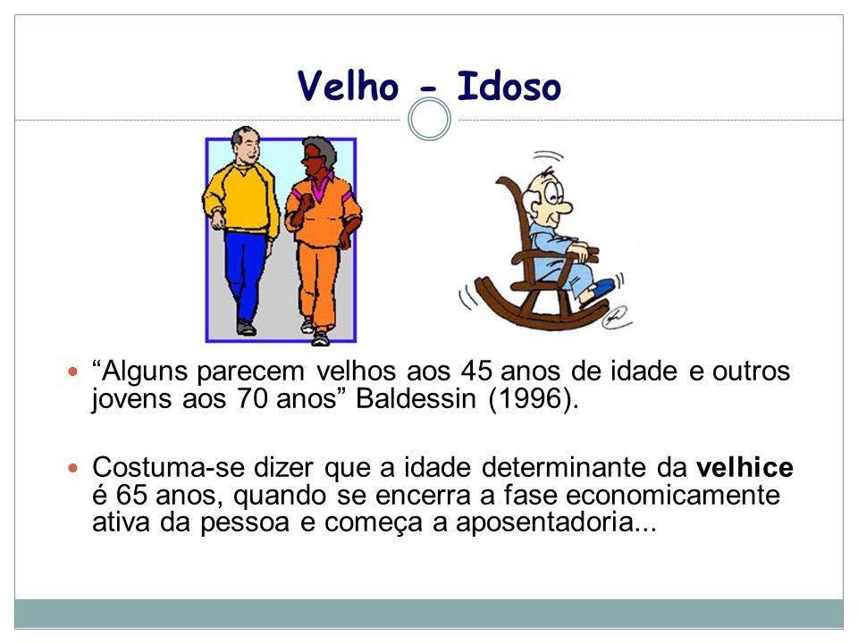 Velho - Idoso Alguns parecem velhos aos 45 anos de idade e outros jovens aos 70 anos Baldessin (1996). Costuma-se dizer que a idade determinante da ve