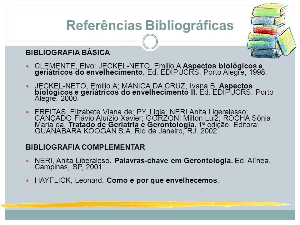Referências Bibliográficas BIBLIOGRAFIA BÁSICA CLEMENTE, Elvo; JECKEL-NETO, Emilio A Aspectos biológicos e geriátricos do envelhecimento. Ed. EDIPUCRS