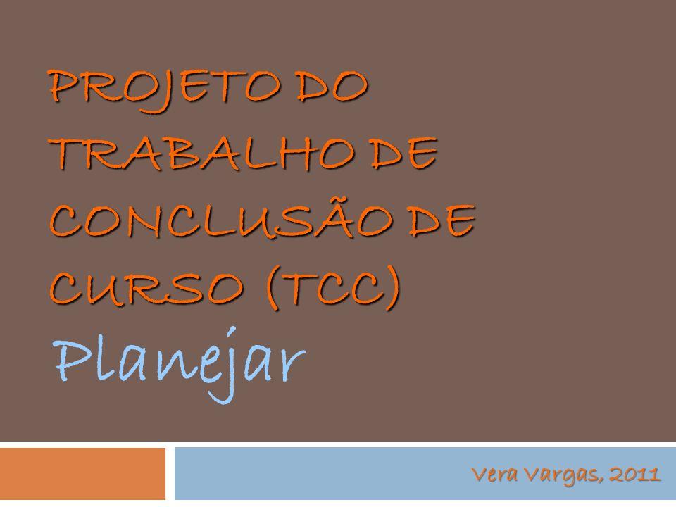 PROJETO DO TRABALHO DE CONCLUSÃO DE CURSO (TCC) Vera Vargas, 2011 Planejar
