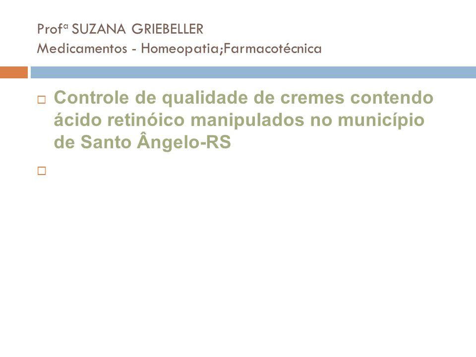 Prof a SUZANA GRIEBELLER Medicamentos - Homeopatia;Farmacotécnica Controle de qualidade de cremes contendo ácido retinóico manipulados no município de