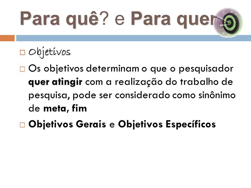 Para quêPara quem Para quê? e Para quem? Objetivos Objetivos quer atingir Os objetivos determinam o que o pesquisador quer atingir com a realização do
