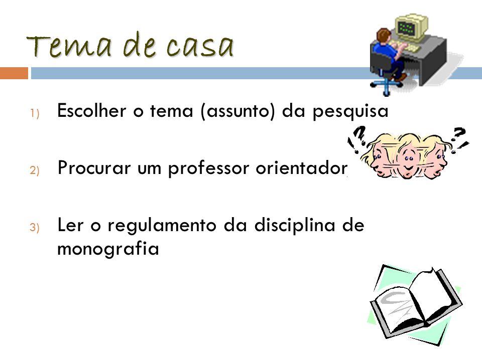 Tema de casa 1) Escolher o tema (assunto) da pesquisa 2) Procurar um professor orientador, 3) Ler o regulamento da disciplina de monografia