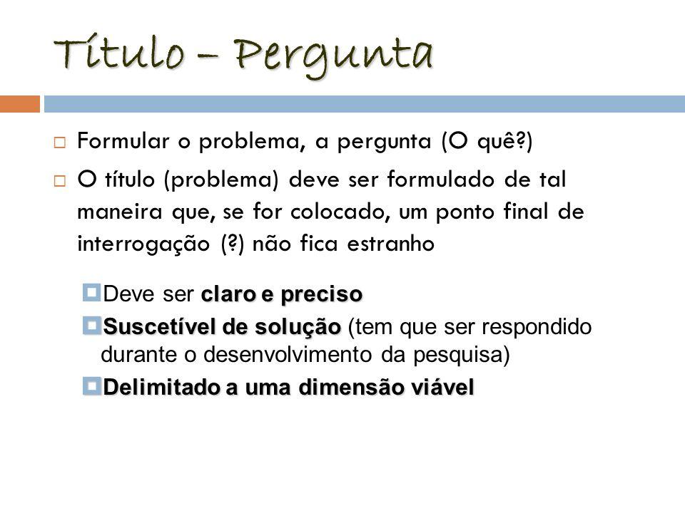 Título – Pergunta Formular o problema, a pergunta (O quê?) O título (problema) deve ser formulado de tal maneira que, se for colocado, um ponto final