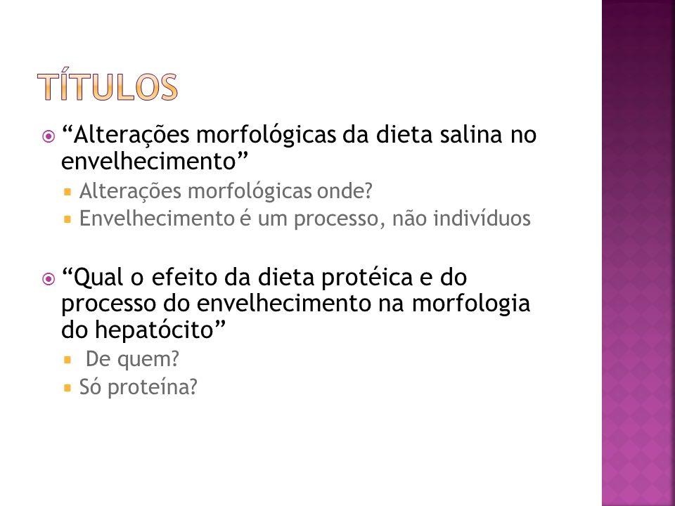 Alterações morfológicas da dieta salina no envelhecimento Alterações morfológicas onde? Envelhecimento é um processo, não indivíduos Qual o efeito da